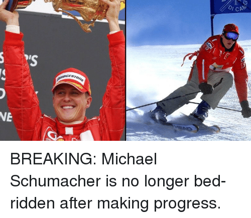 ridden: CAN  NE BREAKING: Michael Schumacher is no longer bed-ridden after making progress.