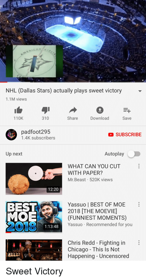 Dallas Stars: CAN  NHL (Dallas Stars) actually plays sweet victory  1.1M views  110K  310  Share  Download  Save  padfoot295  1.4K subscribers  SUBSCRIBE  Up next  Autoplay  WHAT CAN YOU CUT  WITH PAPER?  Mr. Beast 520K views  12:20  Yassuo | BEST OF MOE  2018 THE MOEVIE  (FUNNIEST MOMENTS)  Yassuo Recommended for you  OF  2018  1:13:48  Chris Redd - Fighting in  Chicago - This Is Not  Happening - Uncensored