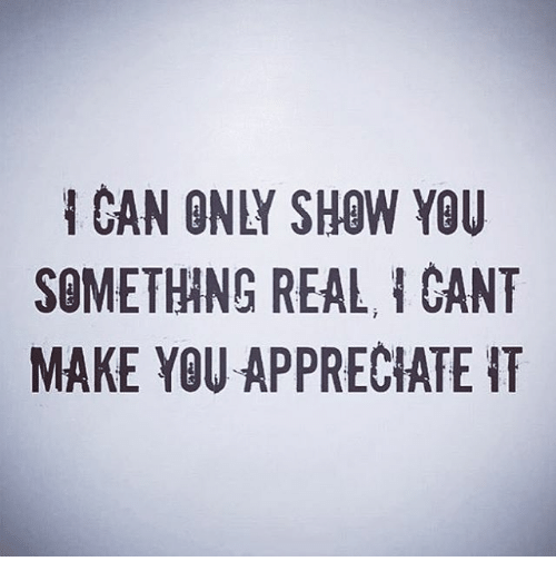 gant: CAN ONLY SHOW YOU  SOMETHHNG REAL, I GANT  MAKE YOU APPRECIATE IT