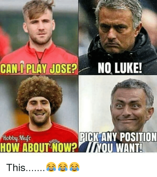 Robby: CAN PLAY JOSE NO LUKE  Robby Mufc  PICK ANY POSITION This.......😂😂😂