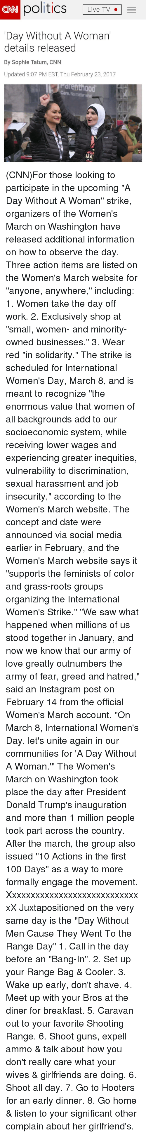 """Community, Dating, and Guns: CAN politics  Live TV.  TV  Day Without A Woman  details released  By Sophie Tatum, CNN  Updated 9:07 PM EST, Thu February 23, 2017  NOM  MAT (CNN)For those looking to participate in the upcoming """"A Day Without A Woman"""" strike, organizers of the Women's March on Washington have released additional information on how to observe the day. Three action items are listed on the Women's March website for """"anyone, anywhere,"""" including: 1. Women take the day off work. 2. Exclusively shop at """"small, women- and minority-owned businesses."""" 3. Wear red """"in solidarity."""" The strike is scheduled for International Women's Day, March 8, and is meant to recognize """"the enormous value that women of all backgrounds add to our socioeconomic system, while receiving lower wages and experiencing greater inequities, vulnerability to discrimination, sexual harassment and job insecurity,"""" according to the Women's March website. The concept and date were announced via social media earlier in February, and the Women's March website says it """"supports the feminists of color and grass-roots groups organizing the International Women's Strike."""" """"We saw what happened when millions of us stood together in January, and now we know that our army of love greatly outnumbers the army of fear, greed and hatred,"""" said an Instagram post on February 14 from the official Women's March account. """"On March 8, International Women's Day, let's unite again in our communities for 'A Day Without A Woman.'"""" The Women's March on Washington took place the day after President Donald Trump's inauguration and more than 1 million people took part across the country. After the march, the group also issued """"10 Actions in the first 100 Days"""" as a way to more formally engage the movement. XxxxxxxxxxxxxxxxxxxxxxxxxxxxxX Juxtapositioned on the very same day is the """"Day Without Men Cause They Went To the Range Day"""" 1. Call in the day before an """"Bang-In"""". 2. Set up your Range Bag & Cooler. 3. Wake up early,"""