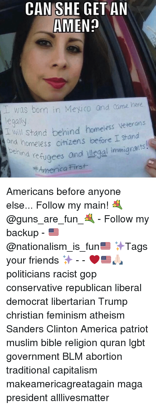 All Lives Matter, America, and Feminism: CAN SHE GET AN  AMEN?  was born in Meuco and came here  veterans  legally  I will stand behind homeless  homeless citizens before I stand  and nd refugees and ulegal immigrants  First  America Americans before anyone else... Follow my main! 💐@guns_are_fun_💐 - Follow my backup - 🇺🇸@nationalism_is_fun🇺🇸 ✨Tags your friends ✨ - - ❤️🇺🇸🙏🏻 politicians racist gop conservative republican liberal democrat libertarian Trump christian feminism atheism Sanders Clinton America patriot muslim bible religion quran lgbt government BLM abortion traditional capitalism makeamericagreatagain maga president alllivesmatter