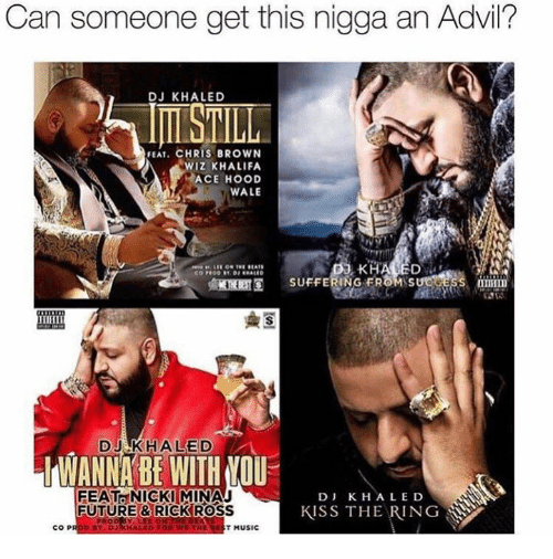 manna: Can someone get this nigga an Advil?  DJ KHALED  FEAT. CHRIS BROWN  WIZ KHALIFA  ACE HOOD  WALE  KHALED  SUFFERING DJ ED  MANNA BE WITH MOU  FEAT NICKI MINAJ  D J K. H ALE D  KISS THE RING  FUTURE & RICK ROSS  COP  T MUSIC