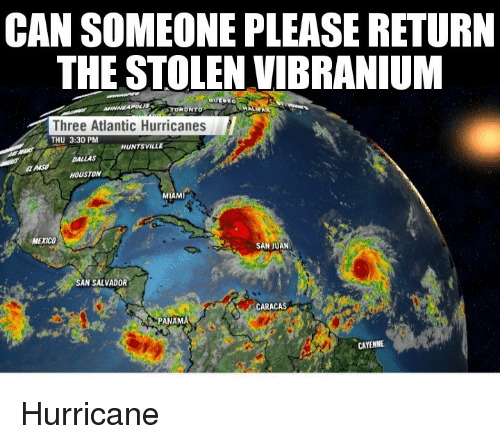 Panama: CAN SOMEONE PLEASE RETURN  THE STOLEN VIBRANIUM  TORONY  Three Atlantic Hurricanes  THU 3:30 PM  HUNTSVILLE  DALLAS  HOUSTON  MIAMI  MEXICO  SAN JUAN  AN SALVADOR  CARACAS  PANAMÁ  CAYENNE Hurricane