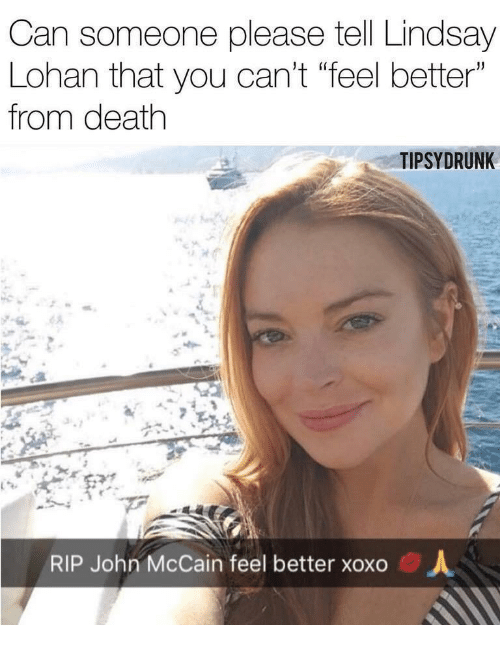 "lohan: Can someone please tell Lindsay  Lohan that you can't ""feel better""  from death  TIPSYDRUNK  RIP John McCain feel better xoxo  人"