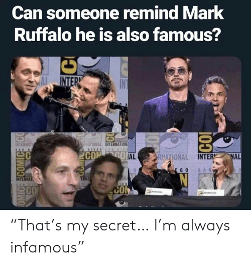 """ego: Can someone remind Mark  Ruffalo he is also famous?  INTER  INTERNAT  MATIONAL INTERNATION  COM GO AL  NAL  RNATIONAL INTER  SAN  EGO  ERNA  INTERNAT  CO  CO  OMIC COMICEECO  100  CO """"That's my secret… I'm always infamous"""""""