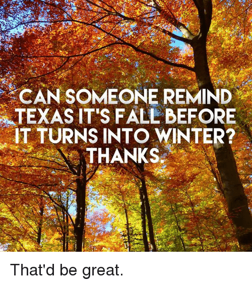 Its Fall: CAN SOMEONE REMIND  TEXAS IT'S FALL BEFORE  TURNS INTO WINTER?  THANKS That'd be great.