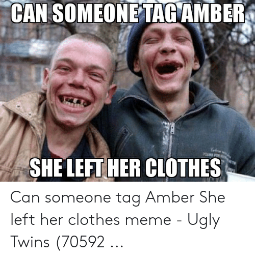 Amber Meme: CAN SOMEONE TAGAMBER  SHE LEFT HER CLOTHES Can someone tag Amber She left her clothes meme - Ugly Twins (70592 ...