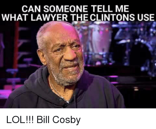 Bill Cosby, Lawyer, and Memes: CAN SOMEONE TELL ME  WHAT LAWYER THE CLINTONS USE LOL!!!  Bill Cosby