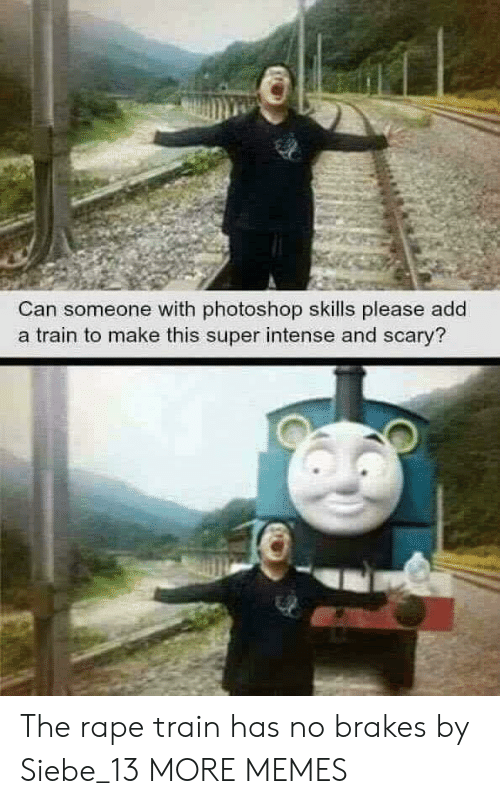 Brakes: Can someone with photoshop skills please add  a train to make this super intense and scary? The rape train has no brakes by Siebe_13 MORE MEMES