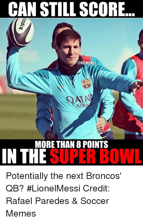 Soccer Memes: CAN STILL SCORE  @NFLMEMEZ  MORE THAN 8 POINTS  IN THE  SUPER BOWL Potentially the next Broncos' QB? #LionelMessi Credit: Rafael Paredes & Soccer Memes
