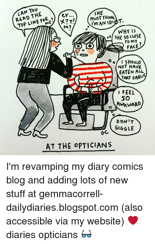 Memes, Blogspot, and 🤖: CAN THE  er..  FOR Top LINE M2  SHE  MUST THINK  Nm AN IDIOT.  WHY  00 3HE so CLOSE  TO MY  FACE  O of I SHOULD  NOT HAVE  EATEN ALL  THAT GARLIC  FEEL  SO  o AWKWARD  DON'T  GIGGLE  AT THE OPTICIANS I'm revamping my diary comics blog and adding lots of new stuff at gemmacorrell-dailydiaries.blogspot.com (also accessible via my website) ❤ diaries opticians 👓