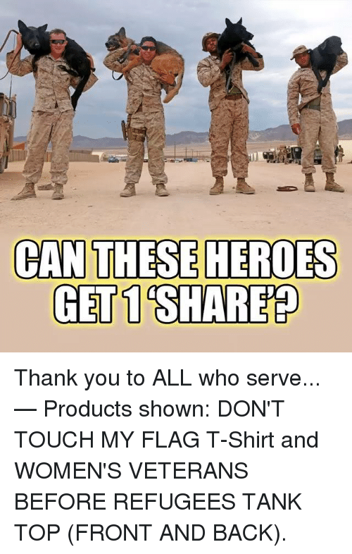 Thank You, Heroes, and Back: CAN  THESE HEROES  GET 1 SHARE Thank you to ALL who serve...   — Products shown: DON'T TOUCH MY FLAG T-Shirt and WOMEN'S VETERANS BEFORE REFUGEES TANK TOP (FRONT AND BACK).