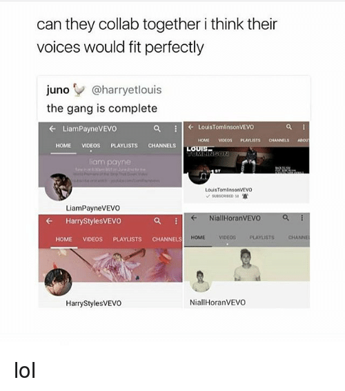 Lol, Videos, and Gang: can they collab together i think their  voices would fit perfectly  juno @harryetlouis  the gang is complete  ← LiamPayneVEVO  ← LouisTomlinsonVEVO  HOME VIDEOS PLAYLISTS CHANNELSABOU  HOME VIDEOS PLAYLISTS CHANNELSLOUIS  OMININSON  liam payne  ST  LouisTomlinsonVEVO  LiamPayneVEVO  ← HarryStylesVEVO  ← NiallHoranVEVO  HOME VIDEOS PLAYLISTS CHANNELS  HOME  VIDEOSPLAYLISTS  CHANNEL  HarryStylesvEvO  NiallHoranVEVO lol
