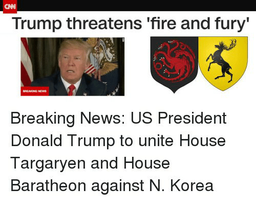 Donald Trump, Fire, and News: CAN  Trump threatens 'fire and fury'  Breaking News: US President  Donald Trump to unite House  Targaryen and House  Baratheon against N. Korea
