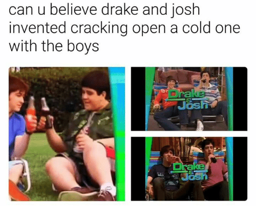 Drake, Drake and Josh, and Dank Memes: can u believe drake and josh  invented cracking open a cold one  with the boys  Jash 1