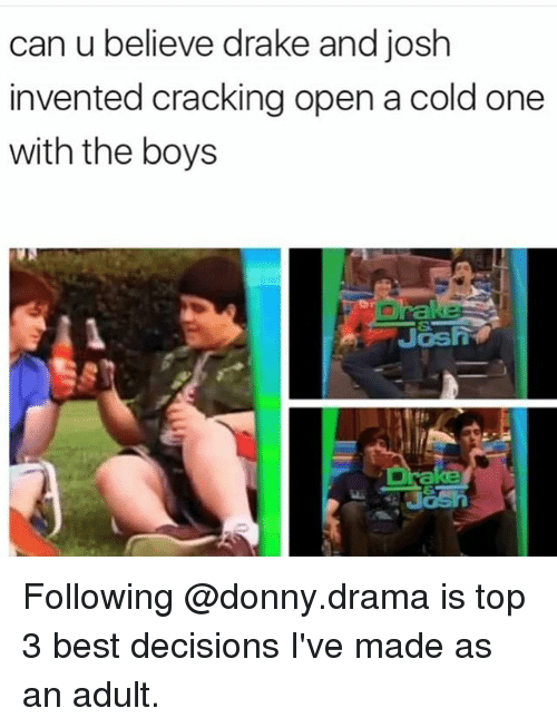 Drake, Best, and Drake and Josh: can u believe drake and josh  invented cracking open a cold one  with the boys Following @donny.drama is top 3 best decisions I've made as an adult.