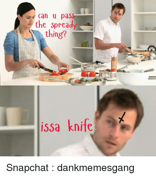 Issa Knife: Can u pass  the spread  thing?  issa knife Snapchat : dankmemesgang