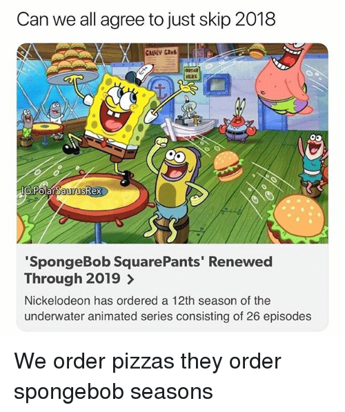 Memes, Nickelodeon, and SpongeBob: Can we all agree to just skip 2018  lG Polar SaurusRex  SpongeBob SquarePants' Renewed  Through 2019 >  Nickelodeon has ordered a 12th season of the  underwater animated series consisting of 26 episodes We order pizzas they order spongebob seasons