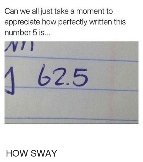 Memes, How Sway, and 🤖: Can we all just take a moment to  appreciate how perfectly written this  number 5 is  62.5 HOW SWAY