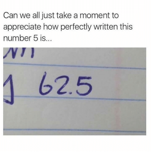 moment: Can we all just take a moment to  appreciate how perfectly written this  number 5 is...  62.5