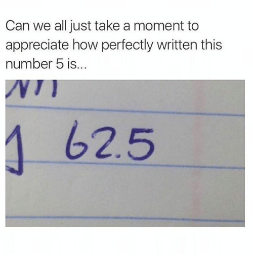moment: Can we all just take a moment to  appreciate how perfectly written this  number 5 is...  625
