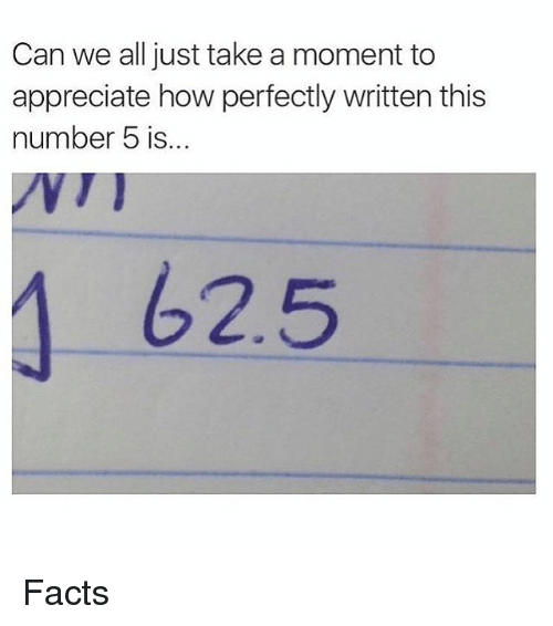 Facts, Memes, and Appreciate: Can we all just take a moment to  appreciate how perfectly written this  number 5 is...  62.5 Facts