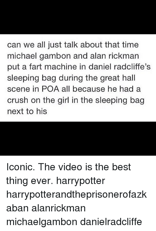 Rickman: can we all just talk about that time  michael gambon and alan rickman  put a fart machine in daniel radcliffe's  sleeping bag during the great hall  scene in POA all because he had a  crush on the girl in the sleeping bag  next to his Iconic. The video is the best thing ever. harrypotter harrypotterandtheprisonerofazkaban alanrickman michaelgambon danielradcliffe