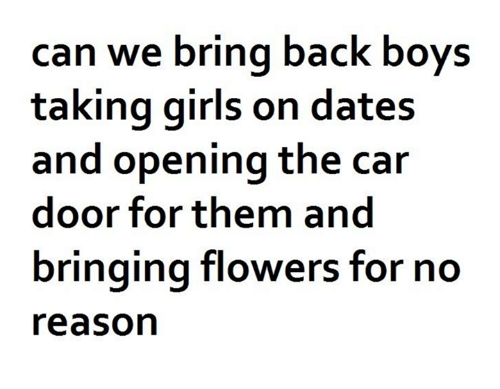 dates: can we bring back boys  taking girls on dates  and opening the car  door for them and  bringing flowers for no  reason