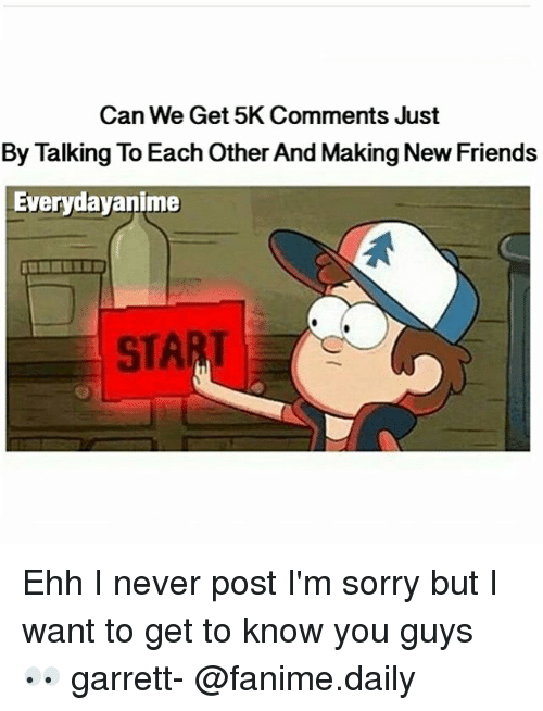 Fandom, Post, and Garrett: Can We Get 5K Comments Just  By Talking To Each Other And Making NewFriends  Everydayanime  START Ehh I never post I'm sorry but I want to get to know you guys 👀 garrett- @fanime.daily