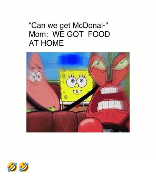 """Food, Memes, and Home: """"Can we get McDonal-""""  Mom: WE GOT FOOD  AT HOME  es 🤣🤣"""