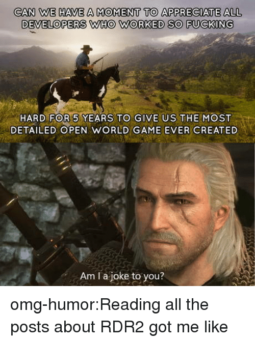 Rdr2: CAN WE HAVE A MOMENT TO APPRECIATE ALL  DEVELOPERS WHO WORKED SO FUCKING  HARD FOR 5 YEARS TO GIVE US THEMOST  DETAILED OPEN WORLD GAME EVER CREATED  Am I a joke to you? omg-humor:Reading all the posts about RDR2 got me like