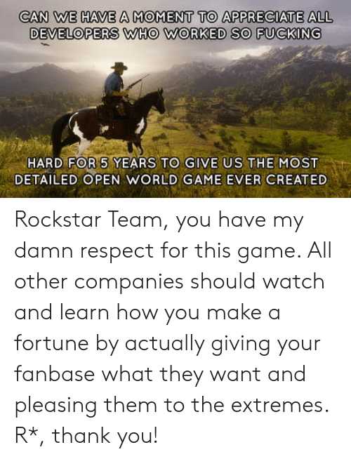 rockstar: CAN WE HAVE A MOMENT TO APPRECIATE ALL  DEVELOPERS WHO WORKED SO FUCKING  HARD FOR 5 YEARS TO GIVE US THE MOST  DETAILED OPEN WORLD GAME EVER CREATED Rockstar Team, you have my damn respect for this game. All other companies should watch and learn how you make a fortune by actually giving your fanbase what they want and pleasing them to the extremes. R*, thank you!