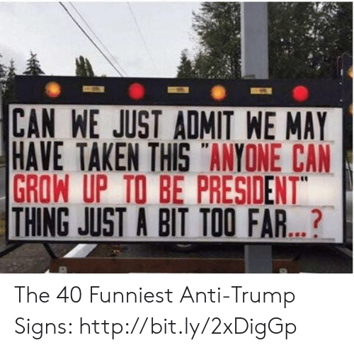 "Anti Trump: CAN WE JUST ADMIT WE MAY  HAVE TAKEN THIS ANYONE CAN  GROW UP TO BE PRESIDENT""  THING JUST A BIT TOO FAR...? The 40 Funniest Anti-Trump Signs: http://bit.ly/2xDigGp"