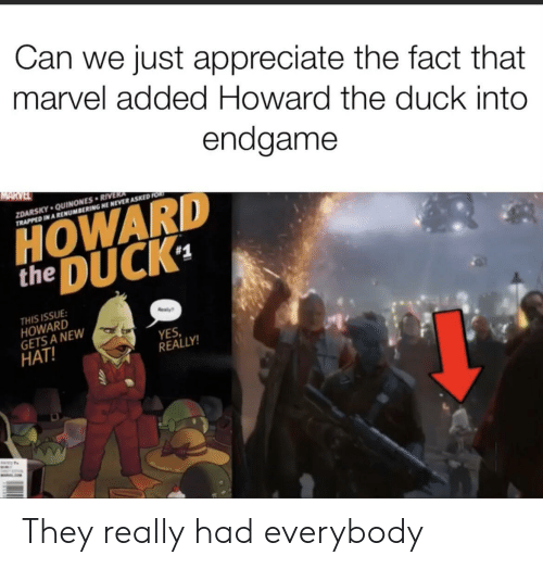 The Duck: Can we just appreciate the fact that  marvel added Howard the duck into  endgame  MARVEL  ZDARSKY QUINONES RIVERA  TRAPPED IN A RENUMBERING HE NEVER ASKED FOR  HOWARD  DUCK  the  #1  THIS ISSUE  HOWARD  GETS A NEW  HAT!  ealy  YES  REALLY!  WALE They really had everybody