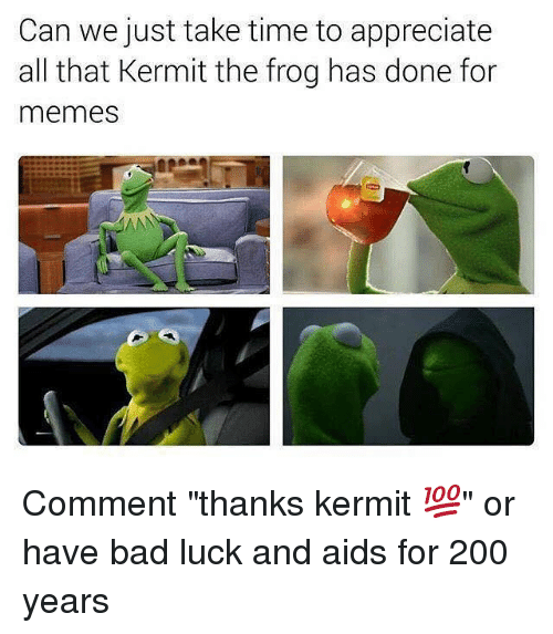 "Kermit the Frog, Appreciate, and Dank Memes: Can we just take time to appreciate  all that Kermit the frog has done for  memes Comment ""thanks kermit 💯"" or have bad luck and aids for 200 years"
