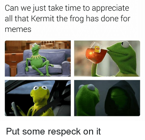 Kermit the Frog, Memes, and Appreciate: Can we just take time to appreciate  all that Kermit the frog has done for  memes Put some respeck on it