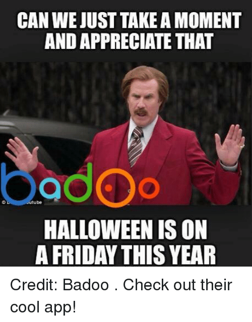 badoo: CAN WE JUST TAKEAMOMENT  AND APPRECIATE THAT  ube  HALLOWEEN IS ON  A FRIDAY THIS YEAR Credit: Badoo . Check out their cool app!