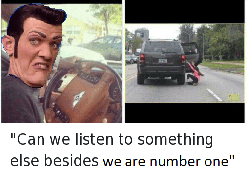 """We Are Number One : """"Can we listen to something  else besides we are number one"""""""