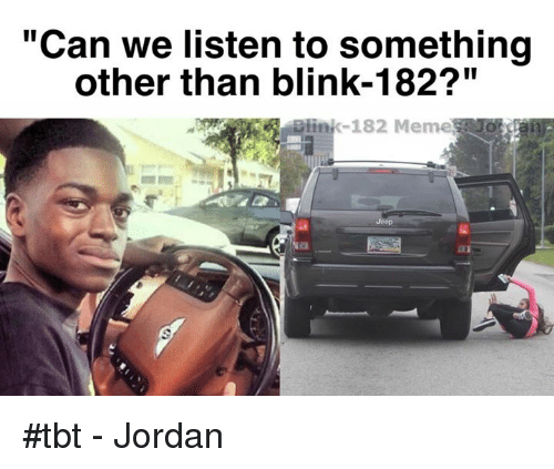 "Blinke 182: ""Can we listen to something  other than blink-182?""  link-182 Meme #tbt - Jordan"