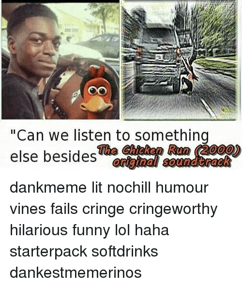 "Vine Fail: ""Can we listen to something  The Chicken Run 2000)  else besides  original soundtrack dankmeme lit nochill humour vines fails cringe cringeworthy hilarious funny lol haha starterpack softdrinks dankestmemerinos"