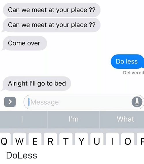 Come Over, Relationships, and Texting: Can we meet at your place ??  Can we meet at your place ??  Come over  Do less  Delivered  Alright I'll go to becd  IMessage  What DoLess