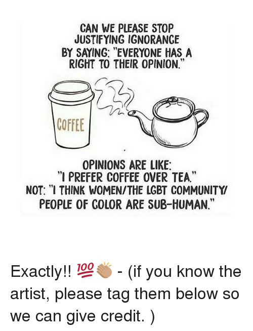 """Community, Lgbt, and Memes: CAN WE PLEASE STOP  JUSTIFYING IGNORANCE  BY SAYING: """"EVERYONE HAS A  RIGHT TO THEIR 0PINION.""""  COFFEE  OPINIONS ARE LIKE  """"I PREFER COFFEE OVER TEA.""""  NOT: """"I THINK WOMEN/THE LGBT COMMUNITY  PEOPLE OF COLOR ARE SUB-HUMAN."""" Exactly!! 💯👏🏽 - (if you know the artist, please tag them below so we can give credit. )"""