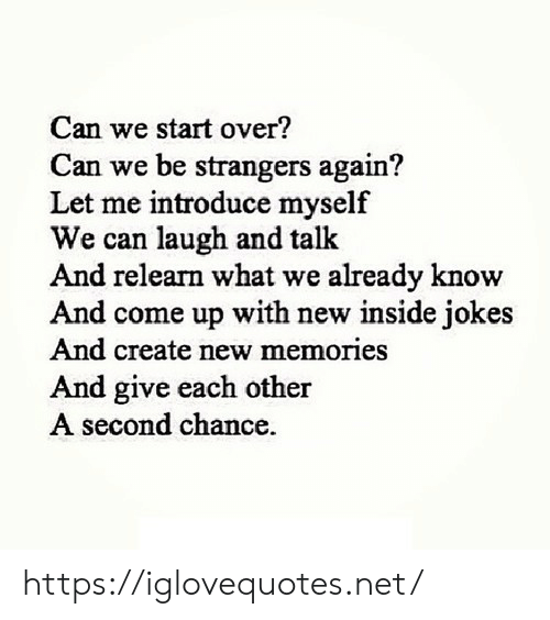 Jokes And: Can we start over?  Can we be strangers again?  Let me introduce myself  We can laugh and talk  And relearn what we already know  And come up with new inside jokes  And create new memories  nd give each other  second chance. https://iglovequotes.net/