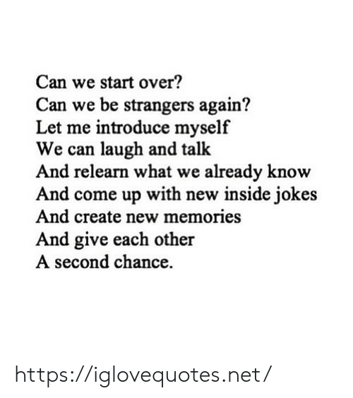 Jokes And: Can we start over?  Can we be strangers again?  Let me introduce myself  We can laugh and talk  And relearn what we already know  And come up with new inside jokes  And create new memories  And give each other  A second chance https://iglovequotes.net/