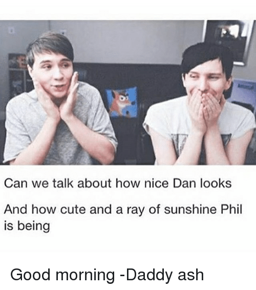 Good Morning Daddy Meme : Can we talk about how nice dan looks and cute a