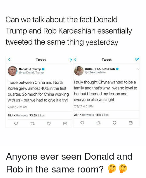 Dank, Donald Trump, and Family: Can we talk about the fact Donald  Trump and Rob Kardashian essentially  tweeted the same thing yesterday  Tweet  Tweet  ROBERT KARDASHIAN  @robkardashian  | Donald J. Trump  @realDonaldTrump  Trade between China and North truly thought Chyna wanted to be a  Korea grew almost 40% in the first family and that's why I was so loyal to  quarter. So much for China working her but I learned my lesson and  with us but we had to give it a try! everyone else was right  7/5/17, 7:21 AM  7/5/17, 4:01 PM  18.4K Retweets 73.5K Likes  28.1K Retweets 111K Likes Anyone ever seen Donald and Rob in the same room? 🤔🤔