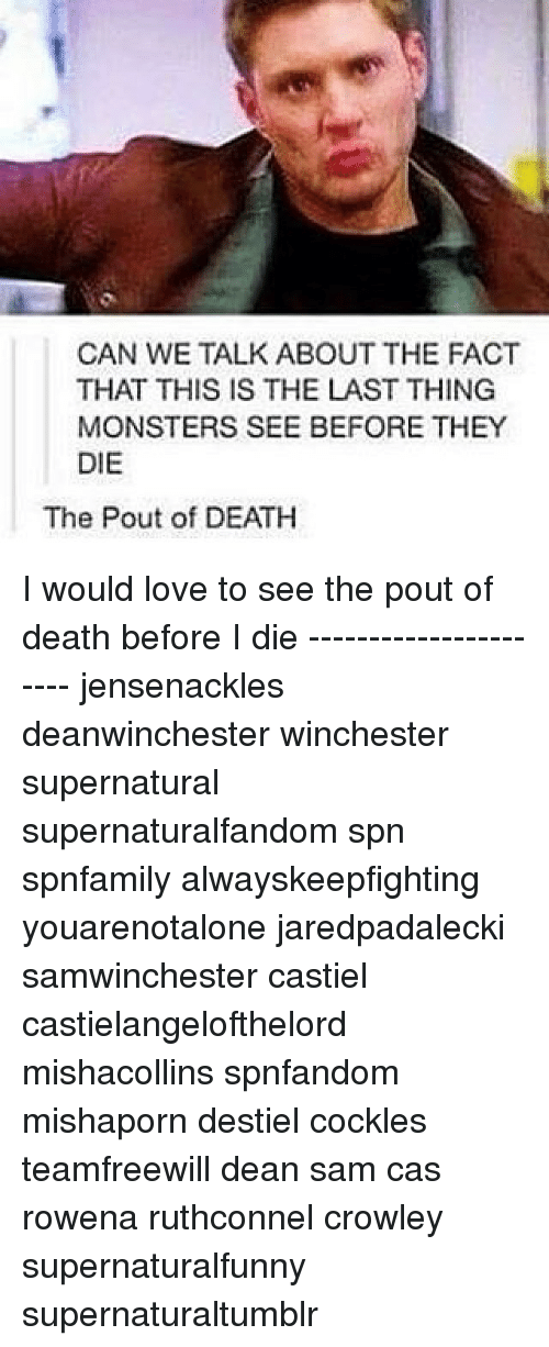 Memes, 🤖, and Deaths: CAN WE TALK ABOUT THE FACT  THAT THIS IS THE LAST THING  MONSTERS SEE BEFORE THEY  DIE  The Pout of DEATH I would love to see the pout of death before I die ---------------------- jensenackles deanwinchester winchester supernatural supernaturalfandom spn spnfamily alwayskeepfighting youarenotalone jaredpadalecki samwinchester castiel castielangelofthelord mishacollins spnfandom mishaporn destiel cockles teamfreewill dean sam cas rowena ruthconnel crowley supernaturalfunny supernaturaltumblr
