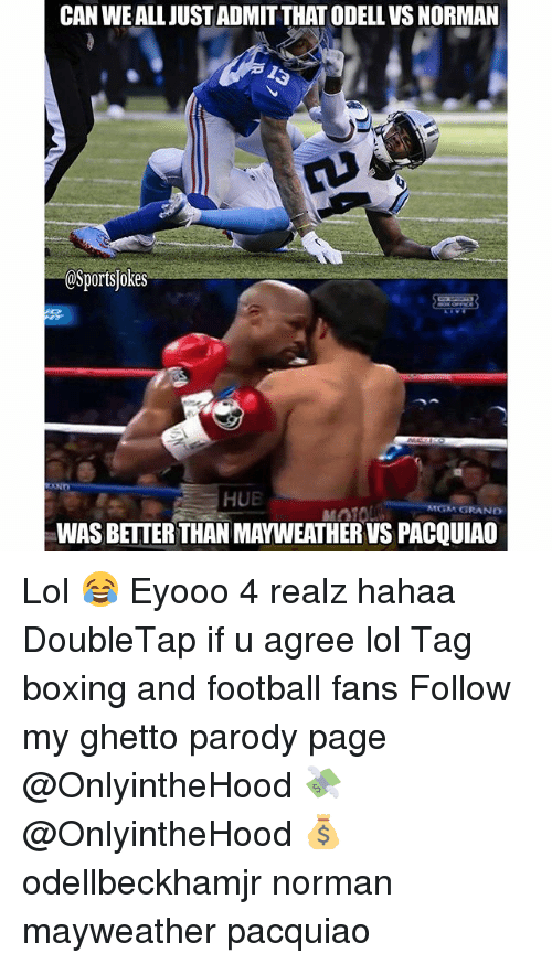 Boxing, Ghetto, and Lol: CAN WEALLJUSSTADMITTHATODELLVS NORMAN  OSportsjokes  HUE  MGM GRAND  WASBETTERTHANMAYWEATHERVS PACQUIAO Lol 😂 Eyooo 4 realz hahaa DoubleTap if u agree lol Tag boxing and football fans Follow my ghetto parody page @OnlyintheHood 💸 @OnlyintheHood 💰 odellbeckhamjr norman mayweather pacquiao
