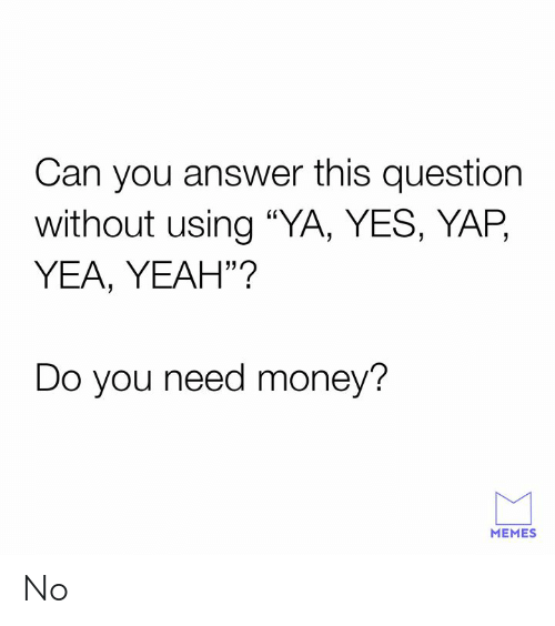 """Need Money: Can you answer this question  without using """"YA, YES, YAP,  YEA, YEAH""""?  Do you need money?  MEMES No"""